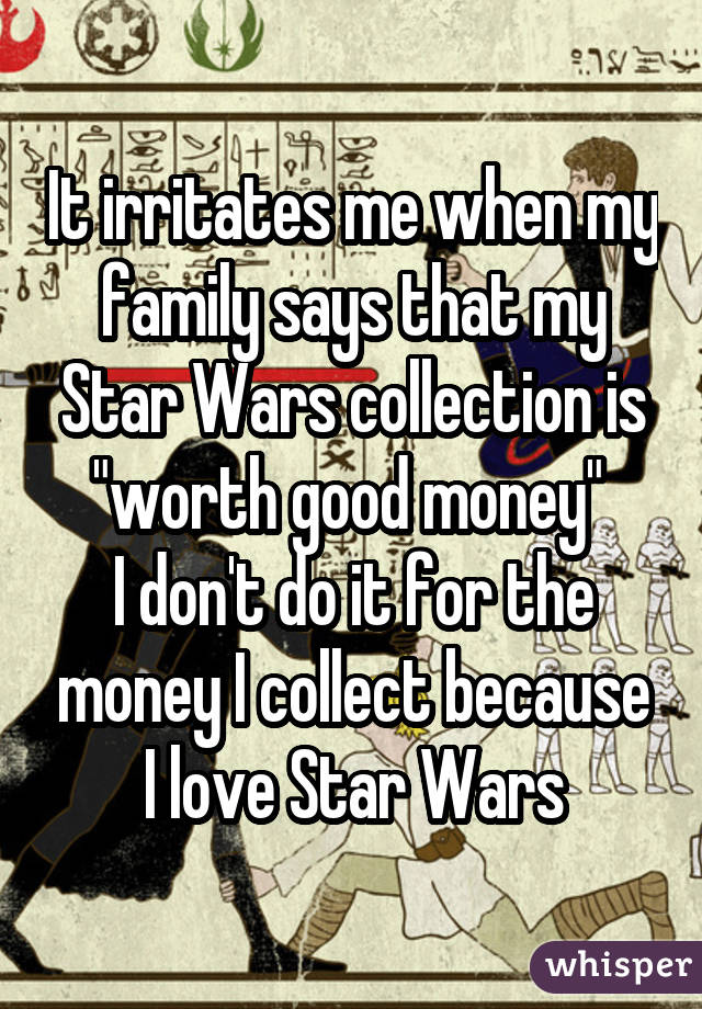 "It irritates me when my family says that my Star Wars collection is ""worth good money"" I don"