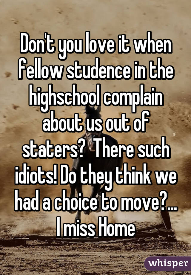 Don't you love it when fellow studence in the highschool complain about us out of staters?  There such idiots! Do they think we had a choice to move?... I miss Home