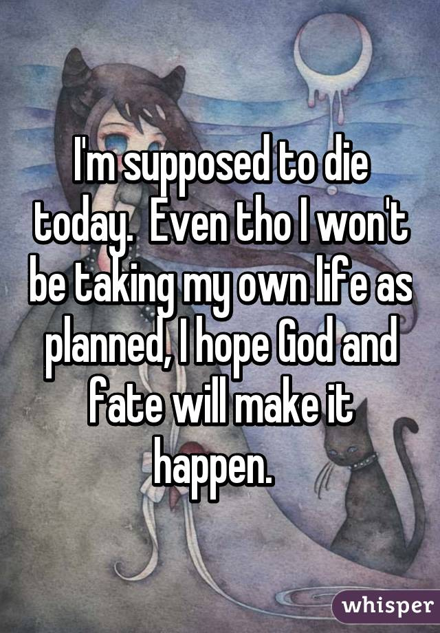 I'm supposed to die today.  Even tho I won't be taking my own life as planned, I hope God and fate will make it happen.