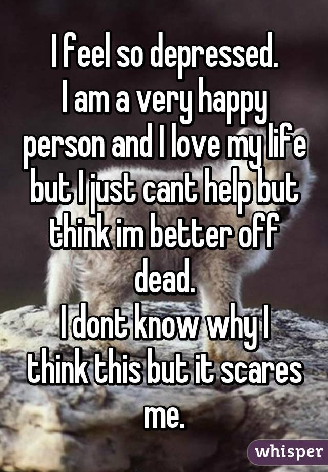 I feel so depressed. I am a very happy person and I love my life but I just cant help but think im better off dead. I dont know why I think this but it scares me.