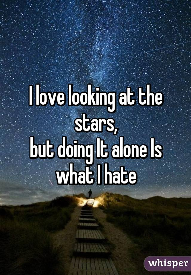 I love looking at the stars, but doing It alone Is what I hate