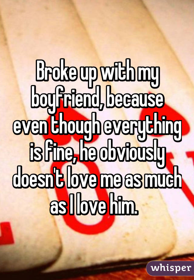 Broke up with my boyfriend, because even though everything is fine, he obviously doesn't love me as much as I love him.