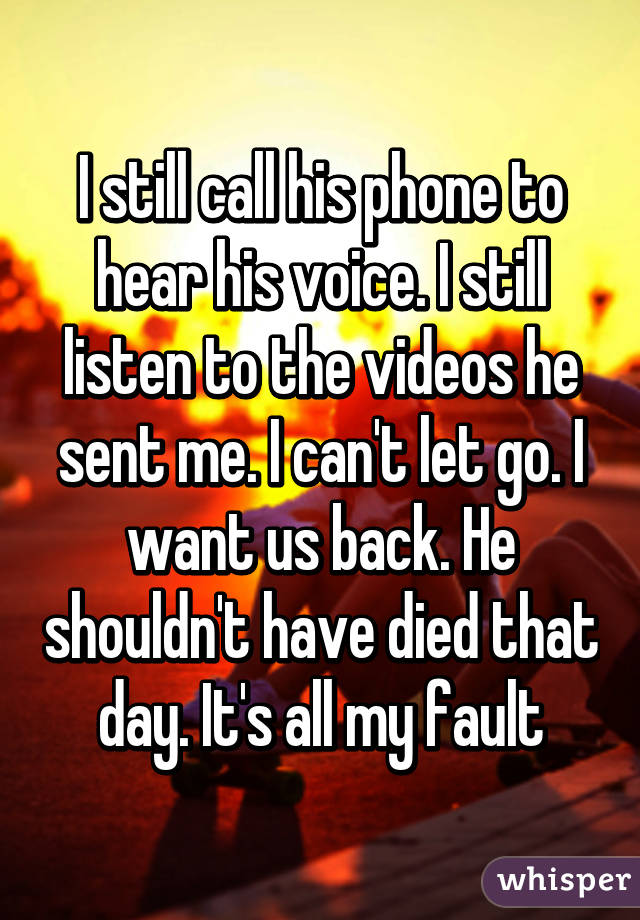 I still call his phone to hear his voice. I still listen to the videos he sent me. I can't let go. I want us back. He shouldn't have died that day. It's all my fault