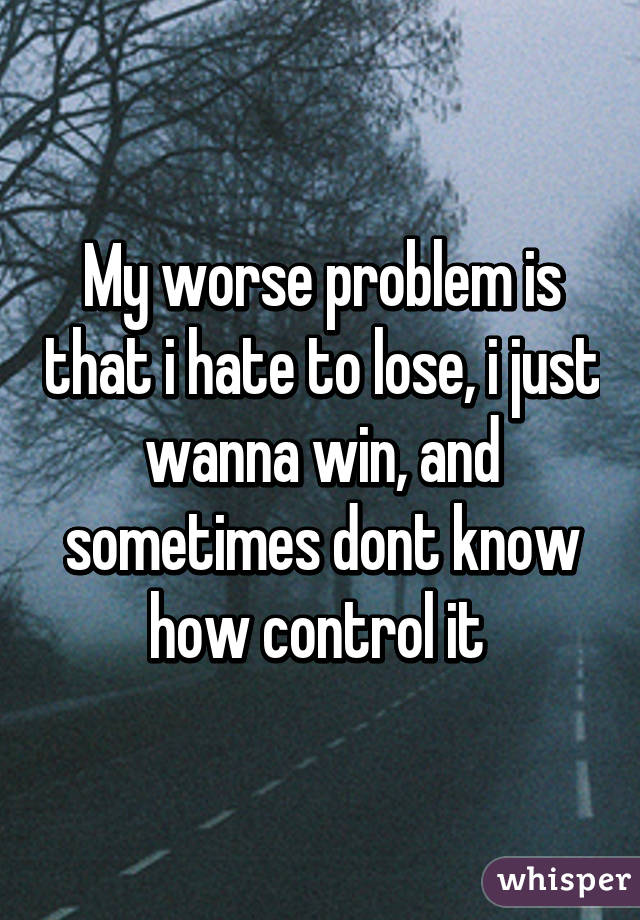 My worse problem is that i hate to lose, i just wanna win, and sometimes dont know how control it