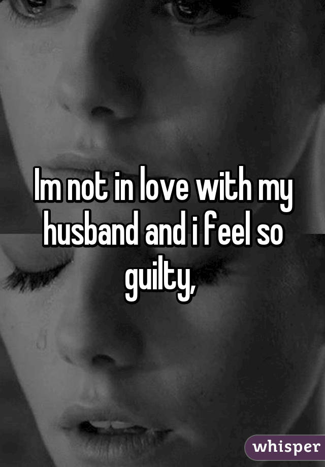 Im not in love with my husband and i feel so guilty,