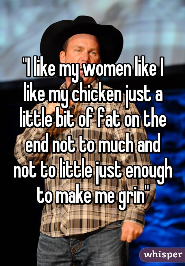 """""""I like my women like I like my chicken just a little bit of fat on the end not to much and not to little just enough to make me grin"""""""