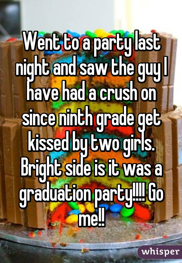 Went to a party last night and saw the guy I have had a crush on since ninth grade get kissed by two girls. Bright side is it was a graduation party!!!! Go me!!