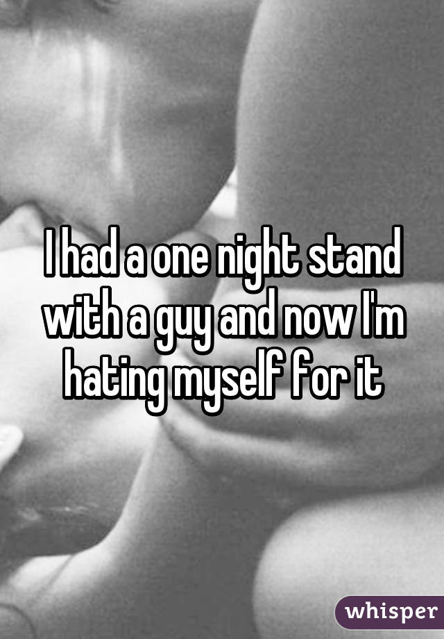 I had a one night stand with a guy and now I'm hating myself for it