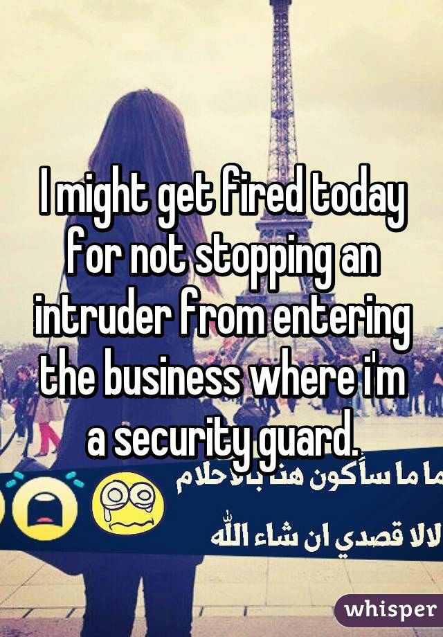 I might get fired today for not stopping an intruder from entering the business where i'm a security guard.