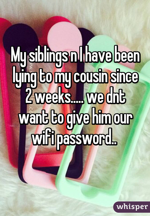 My siblings n I have been lying to my cousin since 2 weeks..... we dnt want to give him our wifi password..