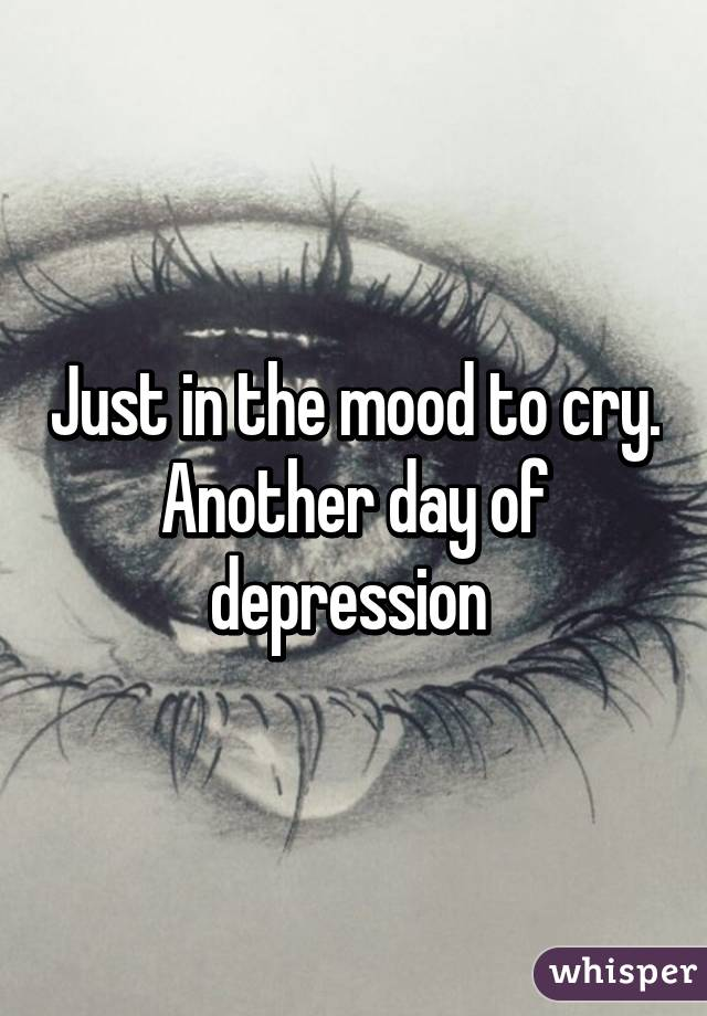 Just in the mood to cry. Another day of depression