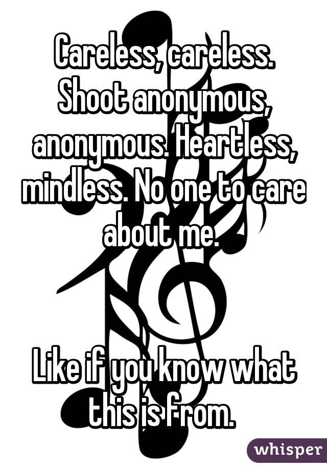 Careless, careless. Shoot anonymous, anonymous. Heartless