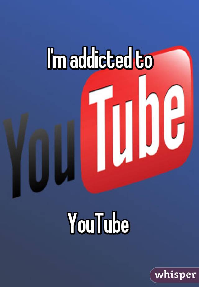 I'm addicted to      YouTube