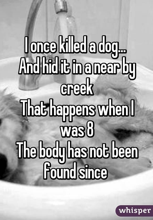 I once killed a dog...  And hid it in a near by creek That happens when I was 8 The body has not been found since