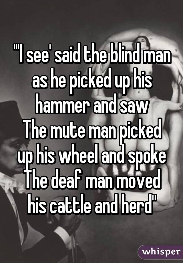 I See Said The Blind Man As He Picked Up His Hammer And
