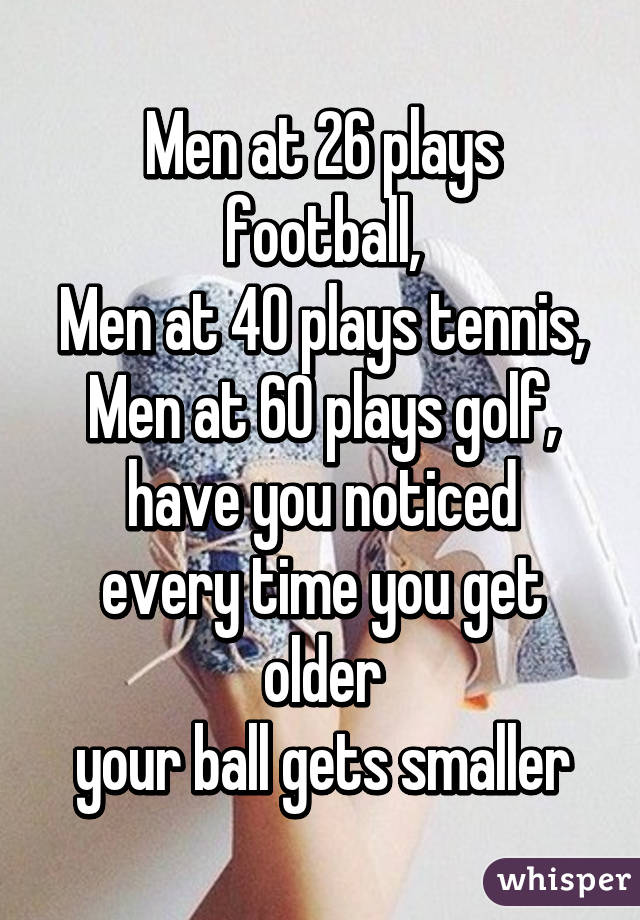 Men at 26 plays football, Men at 40 plays tennis, Men at 60 plays golf, have you noticed every time you get older your ball gets smaller