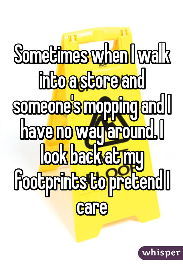 Sometimes when I walk into a store and someone's mopping and I have no way around. I look back at my footprints to pretend I care
