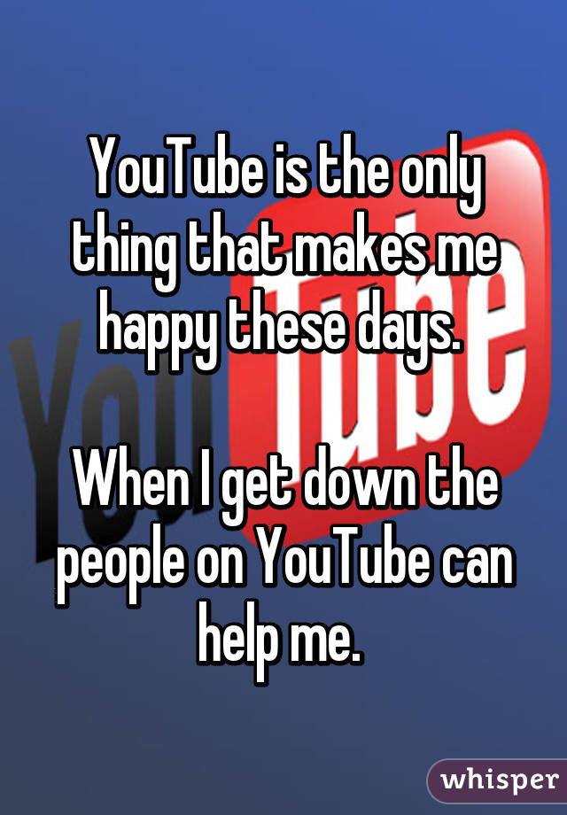 YouTube is the only thing that makes me happy these days.   When I get down the people on YouTube can help me.
