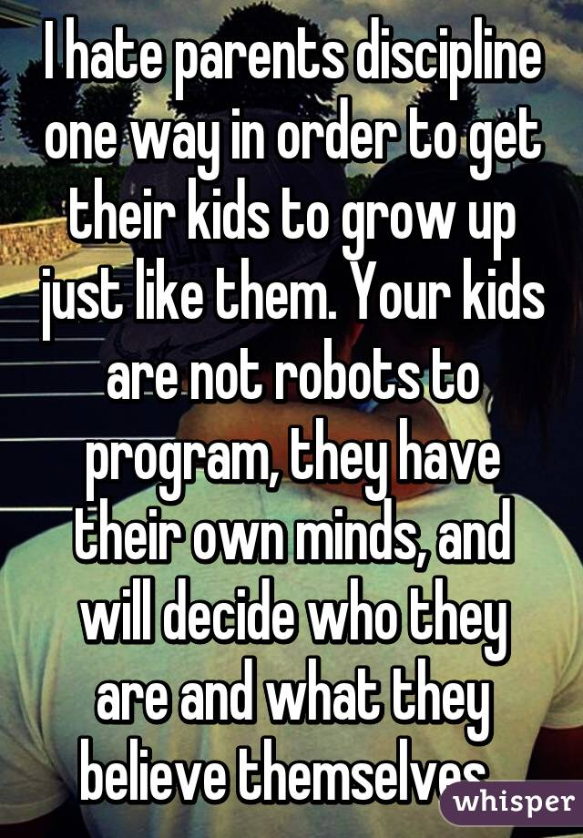 I hate parents discipline one way in order to get their kids to grow up just like them. Your kids are not robots to program, they have their own minds, and will decide who they are and what they believe themselves.