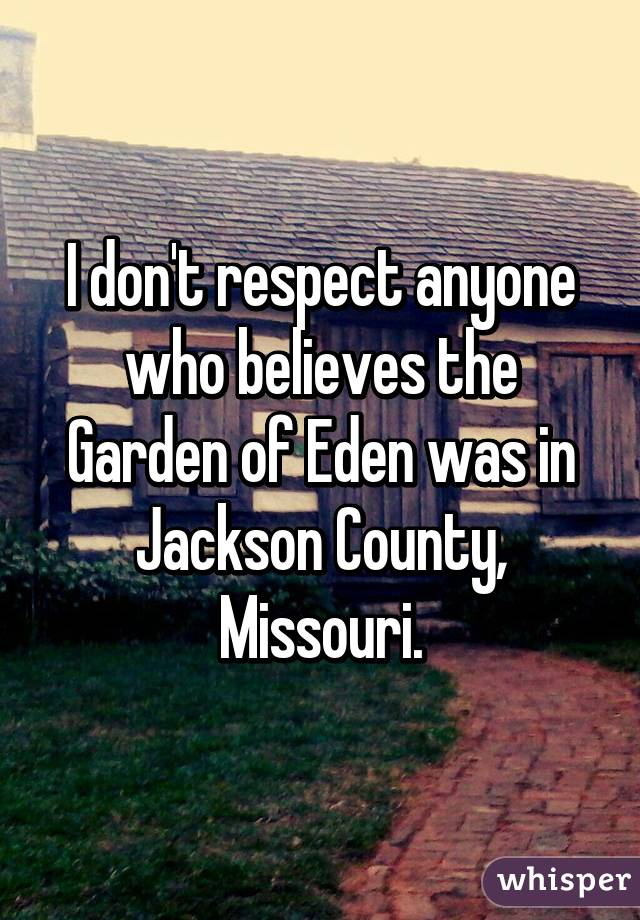 I don 39 t respect anyone who believes the garden of eden was - Jackson county missouri garden of eden ...
