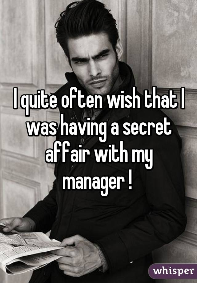 I quite often wish that I was having a secret affair with my manager !