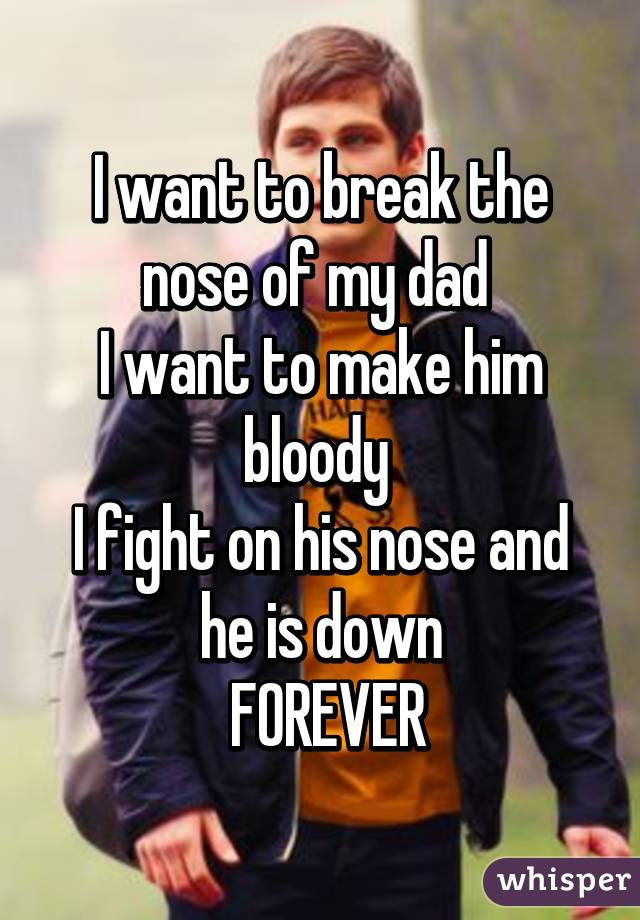 I want to break the nose of my dad  I want to make him bloody  I fight on his nose and he is down  FOREVER