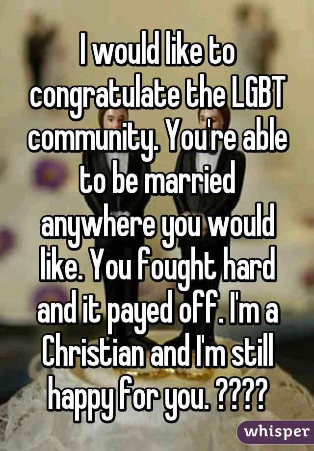 I would like to congratulate the LGBT community. You're able to be married anywhere you would like. You fought hard and it payed off. I'm a Christian and I'm still happy for you. 👏🏻👏🏻