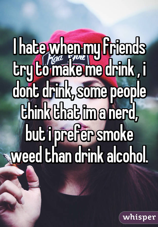 I hate when my friends try to make me drink , i dont drink, some people think that im a nerd, but i prefer smoke weed than drink alcohol.