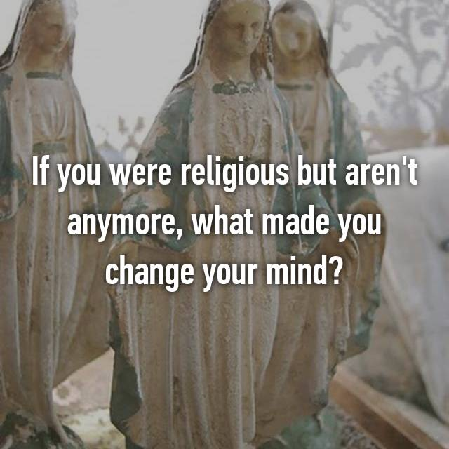 If you were religious but aren't anymore, what made you change your mind?