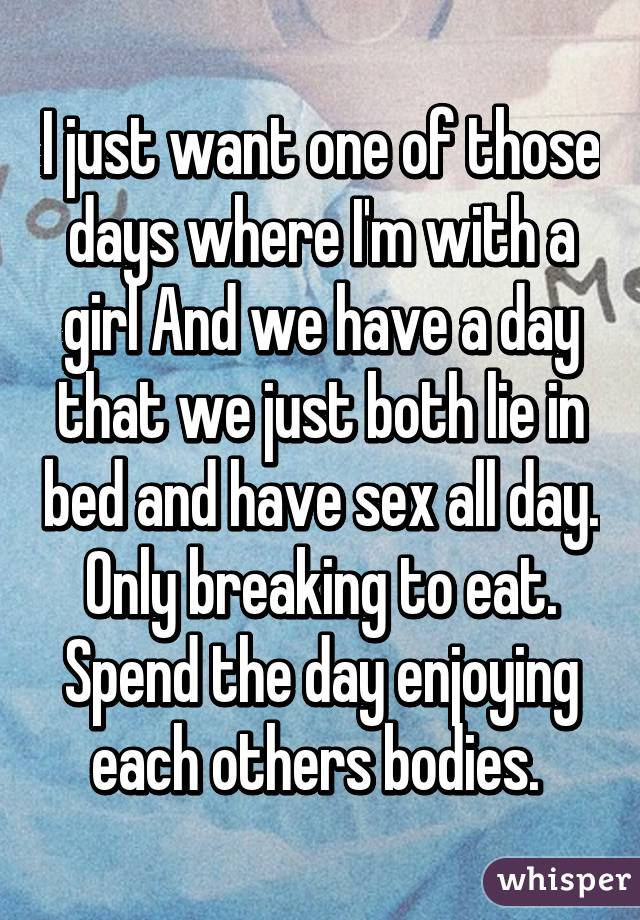 I just want one of those days where I'm with a girl And we have a day that we just both lie in bed and have sex all day. Only breaking to eat. Spend the day enjoying each others bodies.