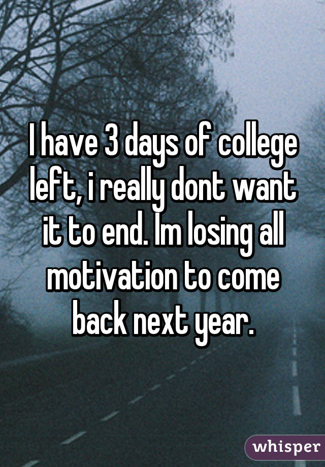 I have 3 days of college left, i really dont want it to end. Im losing all motivation to come back next year.