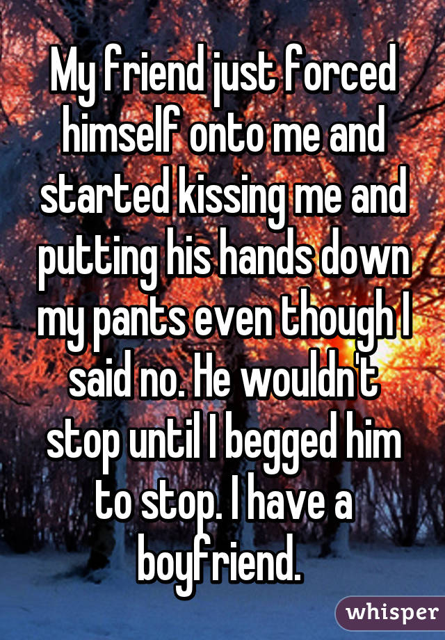 My friend just forced himself onto me and started kissing me and putting his hands down my pants even though I said no. He wouldn't stop until I begged him to stop. I have a boyfriend.