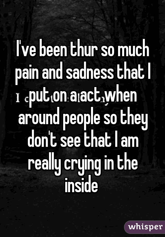 I've been thur so much pain and sadness that I put on a act when around people so they don't see that I am really crying in the inside