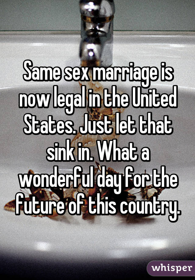 Same sex marriage is now legal in the United States. Just let that sink in. What a wonderful day for the future of this country.