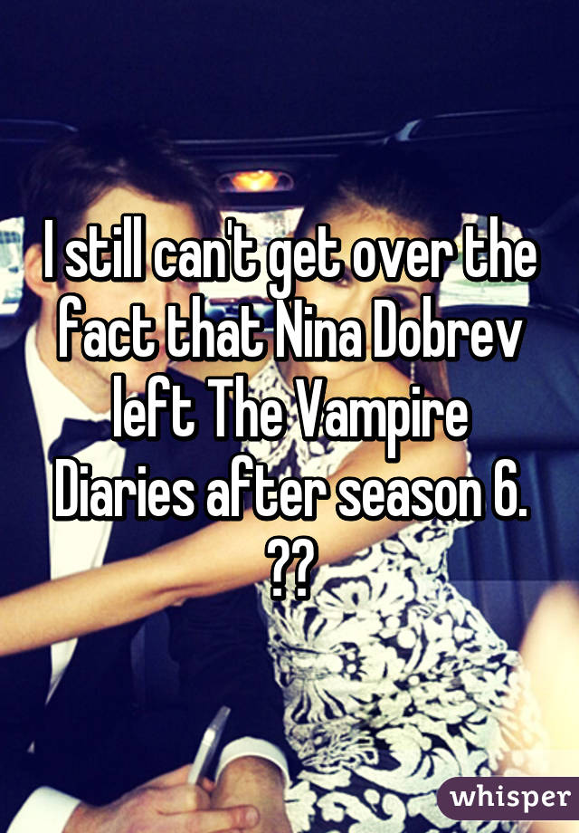 I still can't get over the fact that Nina Dobrev left The Vampire Diaries after season 6. 💔😢