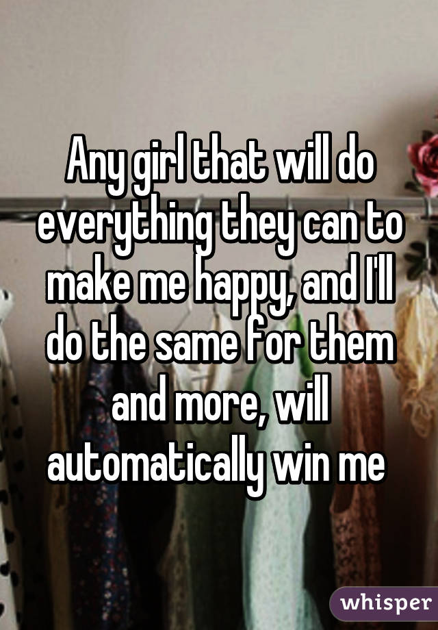 Any girl that will do everything they can to make me happy, and I'll do the same for them and more, will automatically win me