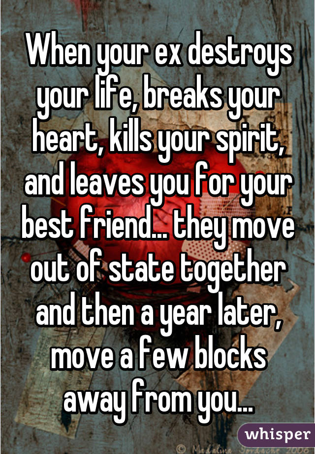 When your ex destroys your life, breaks your heart, kills your spirit, and leaves you for your best friend... they move out of state together and then a year later, move a few blocks away from you...