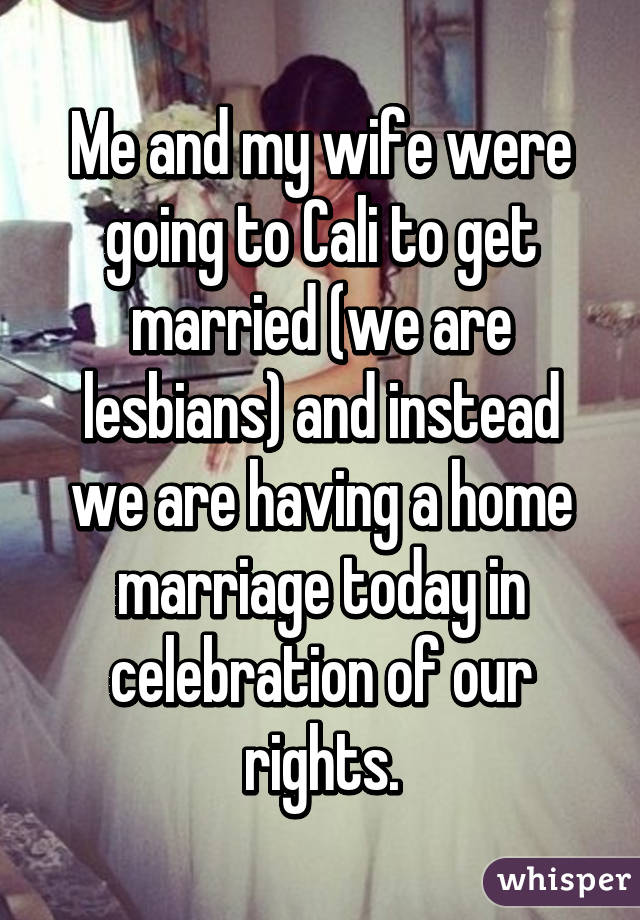 Me and my wife were going to Cali to get married (we are lesbians) and instead we are having a home marriage today in celebration of our rights.