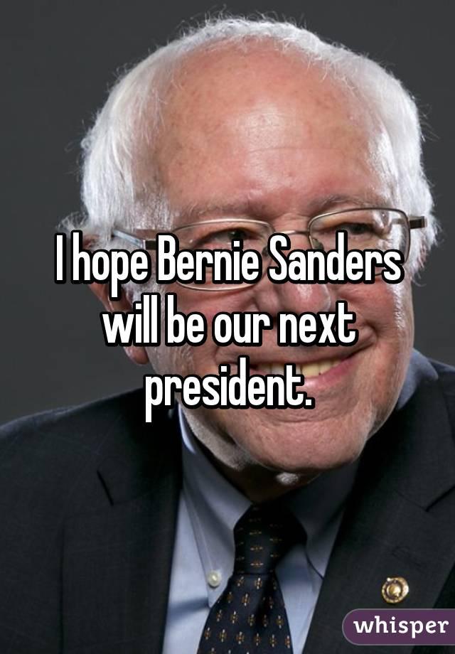 I hope Bernie Sanders will be our next president.