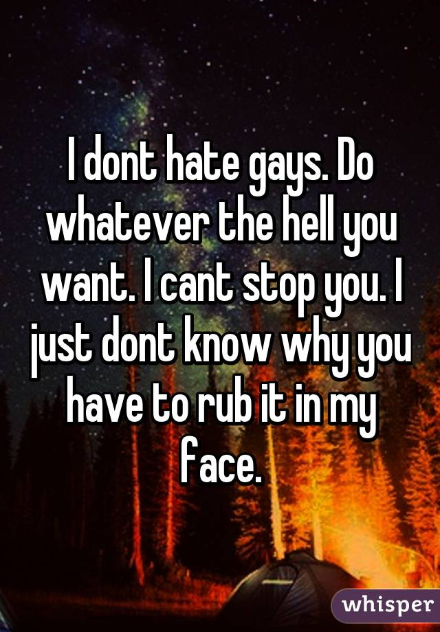 I dont hate gays. Do whatever the hell you want. I cant stop you. I just dont know why you have to rub it in my face.