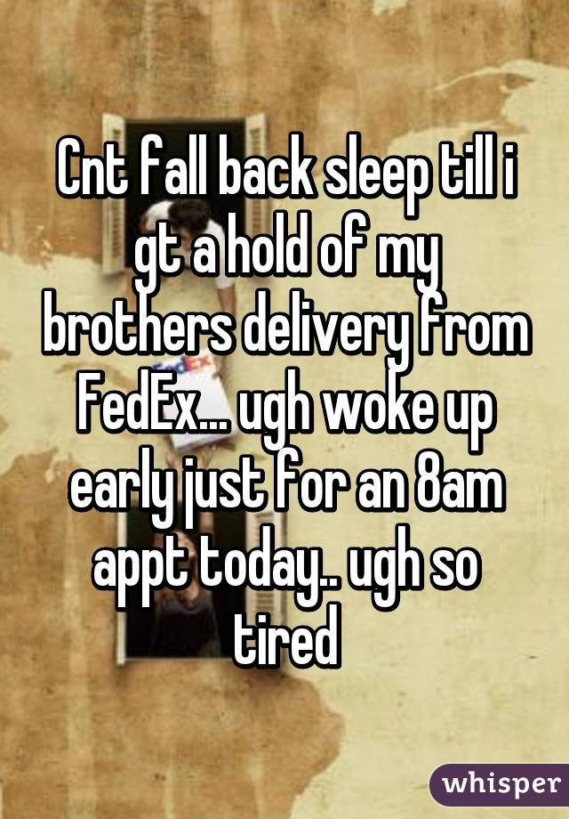 Cnt fall back sleep till i gt a hold of my brothers delivery from FedEx... ugh woke up early just for an 8am appt today.. ugh so tired