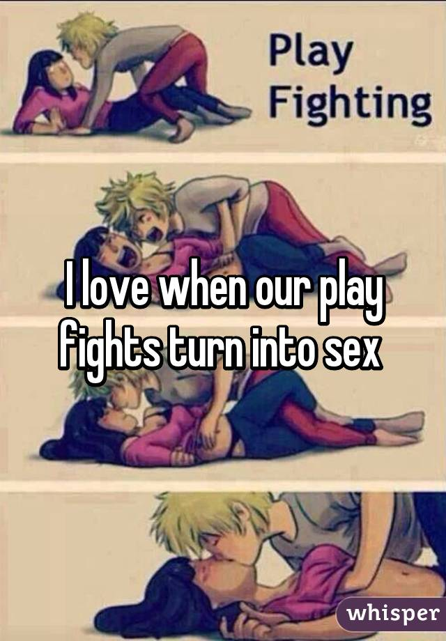 I love when our play fights turn into sex