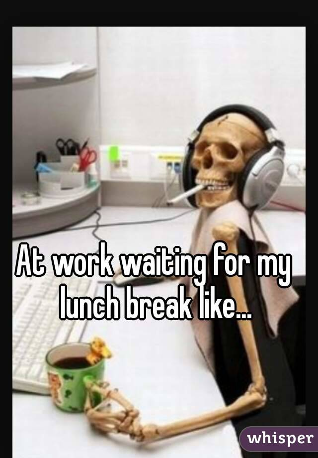 At Work Waiting For My Lunch Break Like