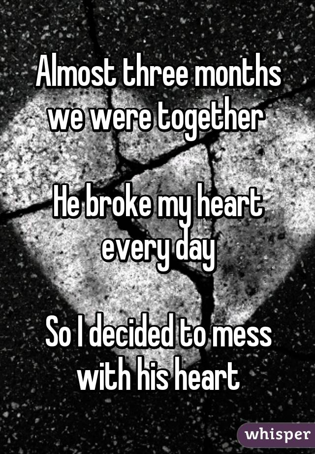 Almost three months we were together   He broke my heart every day  So I decided to mess with his heart