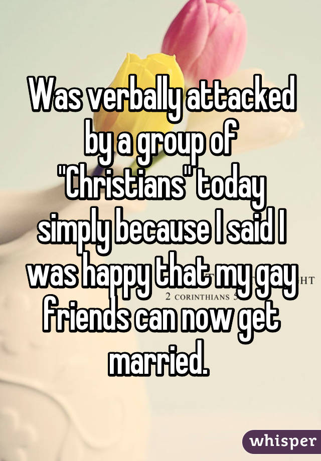 "Was verbally attacked by a group of ""Christians"" today simply because I said I was happy that my gay friends can now get married."