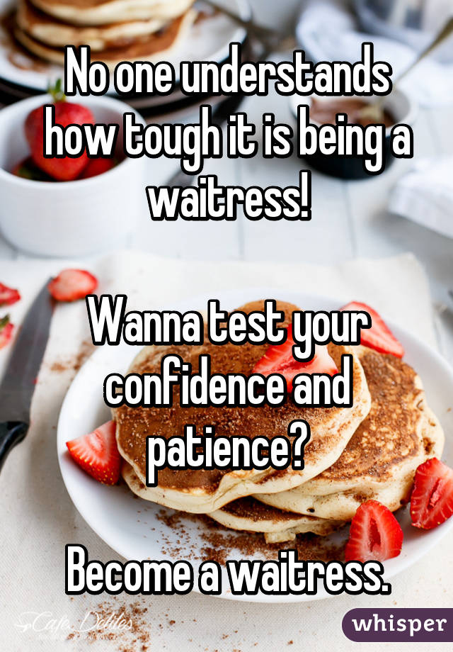 No one understands how tough it is being a waitress!  Wanna test your confidence and patience?  Become a waitress.