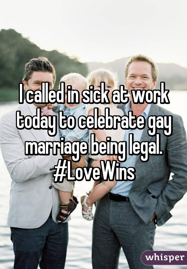 I called in sick at work today to celebrate gay marriage being legal. #LoveWins
