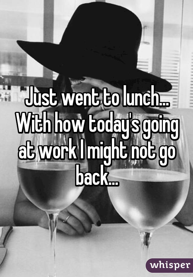 Just went to lunch... With how today's going at work I might not go back...