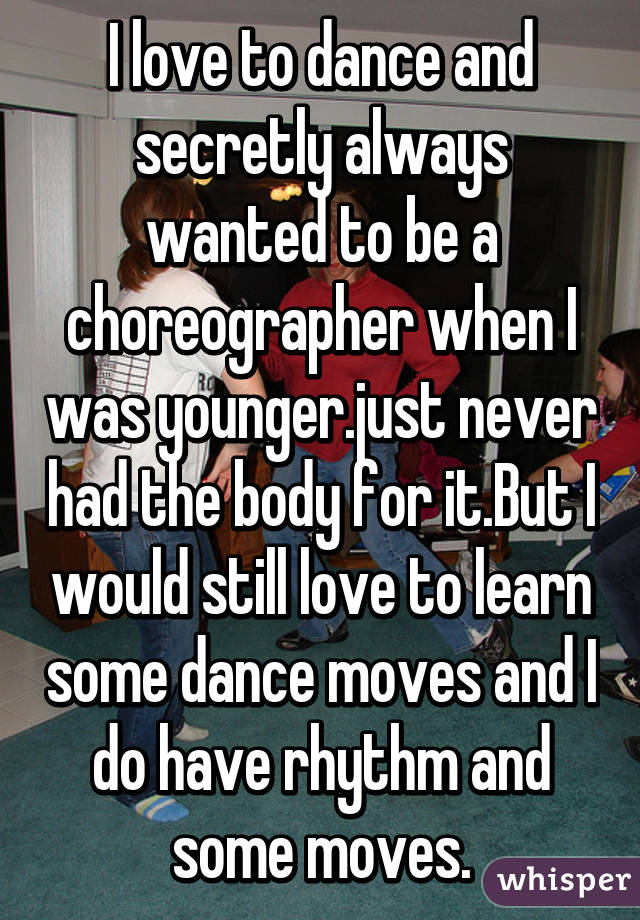 I love to dance and secretly always wanted to be a choreographer when I was younger.just never had the body for it.But I would still love to learn some dance moves and I do have rhythm and some moves.
