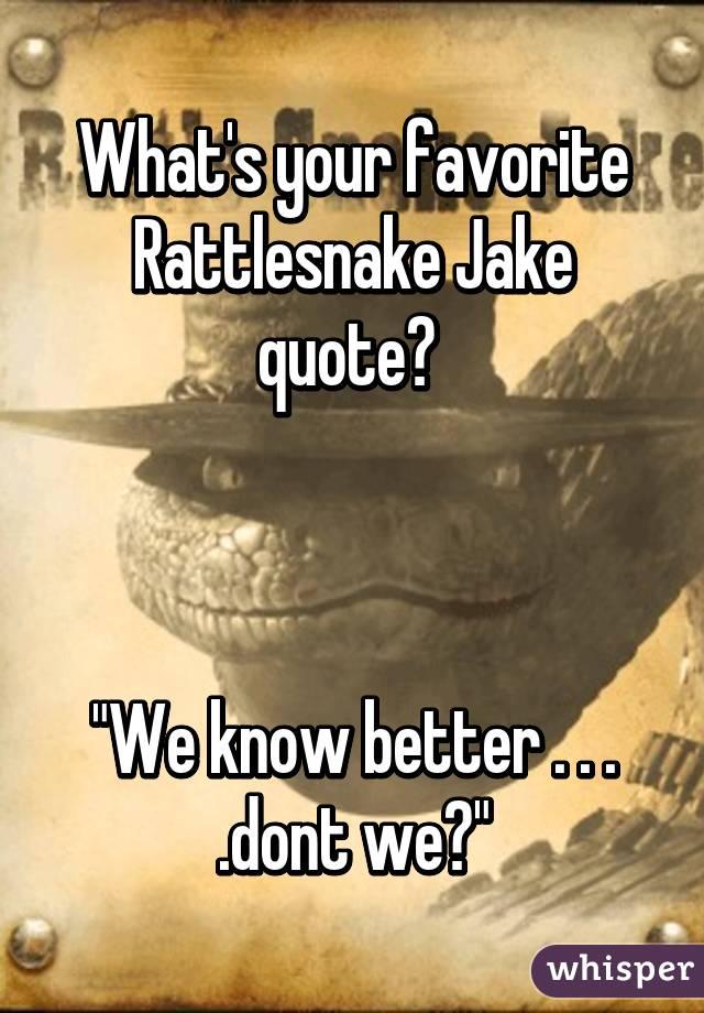 Rattlesnake Jake Quotes Rattlesnake Jake Quote